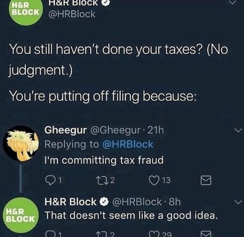 fraud: H&R Block  H&R  BLOCK @HRBlock  You still haven't done your taxes? (No  judgment.)  You're putting off filing because:  Gheegur @Gheegur 21h  Replying to @HRBlock  I'm committing tax fraud  t02  13  H&R Block @HRBlock 8h  BLOCK That doesn't seem like a good idea.  H&R  2 29