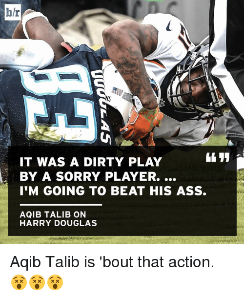 Aqib Talib: h/r  IT WAS A DIRTY PLAY  BY A SORRY PLAYER....  I'M GOING TO BEAT HIS ASS.  AQIB TALIB ON  HARRY DOUGLAS Aqib Talib is 'bout that action. 😵😵😵