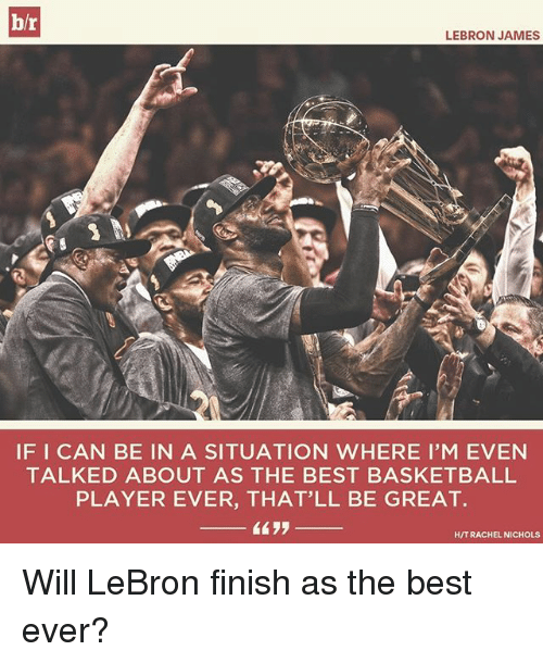 Basketball, LeBron James, and Sports: h/r  LEBRON JAMES  IFICAN BE IN A SITUATION WHERE I'M EVEN  TALKED ABOUT AS THE BEST BASKETBALL  PLAYER EVER, THAT'LL BE GREAT.  HITT RACHEL NICHOLS Will LeBron finish as the best ever?