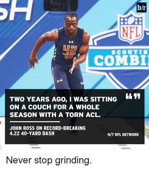 acls: h/r  NFL  SCOUT IN  COMBI  TWO YEARS AGO, I WAS SITTING  ON A COUCH FOR A WHOLE  SEASON WITH A TORN ACL.  JOHN ROSS ON RECORD-BREAKING  4.22 40-YARD DASH  HIT NFL NETWORK Never stop grinding.