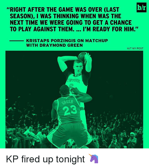 "Draymond Green, Kristaps Porzingis, and Sports: h/r  ""RIGHT AFTER THE GAME WAS OVER (LAST  SEASON), I WAS THINKING WHEN WAS THE  NEXT TIME WE WERE GOING TO GET A CHANCE  TO PLAY AGAINST THEM.  I'M READY FOR HIM.  KRISTAPS PORZINGIS ON MATCHUP  WITH DRAYMOND GREEN  H/T NY POST  KSEEN KP fired up tonight 🦄"