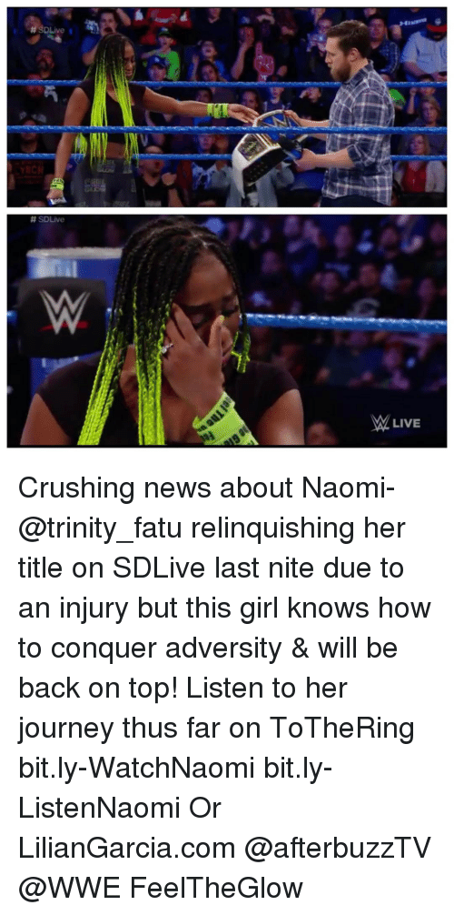 Girls, Journey, and Memes: H SDLive I  SDLive  M LIVE Crushing news about Naomi- @trinity_fatu relinquishing her title on SDLive last nite due to an injury but this girl knows how to conquer adversity & will be back on top! Listen to her journey thus far on ToTheRing  bit.ly-WatchNaomi bit.ly-ListenNaomi Or LilianGarcia.com @afterbuzzTV @WWE FeelTheGlow