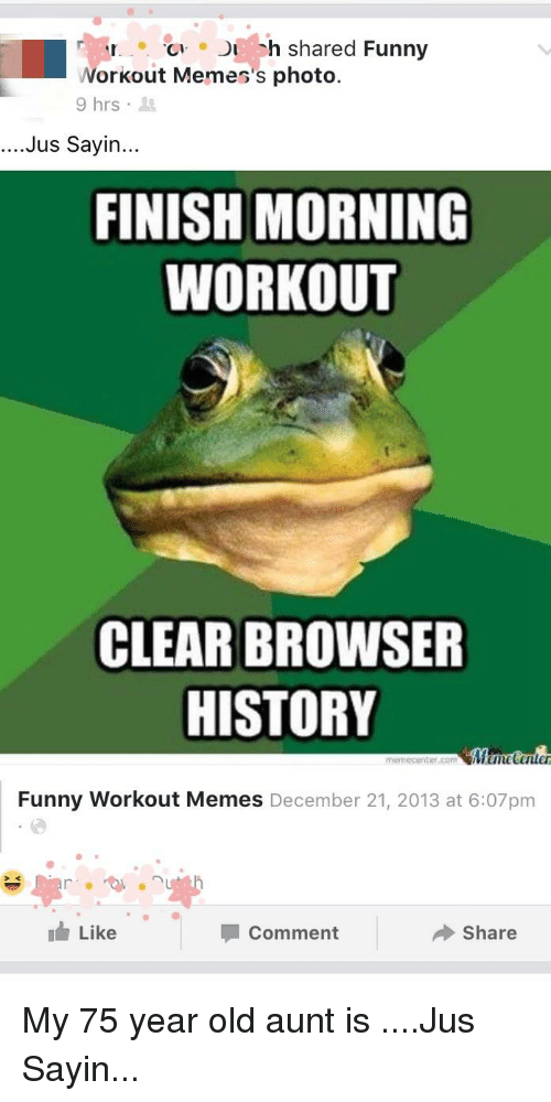 Funny Workout Memes: h shared Funny  Workout Memes's photo.  9hrs .  ....Jus Sayin...  FINISH MORNING  WORKOUT  CLEAR BROWSER  HISTORY  memecenter.com  Funny Workout Memes December 21, 2013 at 6:07pm  1 Like  Comment  Share
