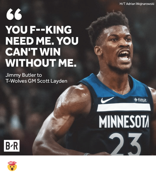 Jimmy Butler: H/T Adrian Wojnarowski  YOU F-KING  NEED ME. YOU  CAN'T WIN  WITHOUT ME.  Jimmy Butler to  T-Wolves GM Scott Layden  争fitbit  MINNESOT  B R 🤯