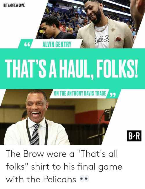 """H T: H/T ANDREW DOAK  ALVIN GENTRY  THAT  'S A HAUL, FOLKS!  ON THE ANTHONY DAVIS TRADE  99  B R The Brow wore a """"That's all folks"""" shirt to his final game with the Pelicans 👀"""