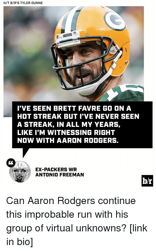 favre: H/T B/R'S TYLER DUNNE  PACKERS  I'VE SEEN BRETT FAVRE GO ON A  HOT STREAK BUT I'VE NEVER SEEN  A STREAK, IN ALL MY YEARS,  LIKE I'M WITNESSING RIGHT  NOW WITH AARON RODGERS.  EX-PACKERS WR  ANTONIO FREEMAN  br Can Aaron Rodgers continue this improbable run with his group of virtual unknowns? [link in bio]