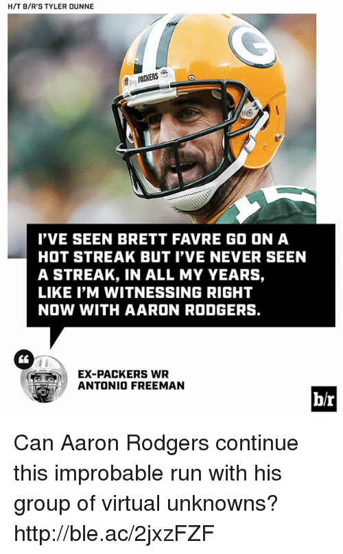 favre: H/T B/R'S TYLER DUNNE  PACKERS  'VE SEEN BRETT FAVRE GO ON A  HOT STREAK BUT I'VE NEVER SEEN  A STREAK, IN ALL MY YEARS,  LIKE I'M WITNESSING RIGHT  NOW WITH AARON RODGERS.  CL  EX-PACKERS WR  ANTONIO FREEMAN  b/r Can Aaron Rodgers continue this improbable run with his group of virtual unknowns? http://ble.ac/2jxzFZF