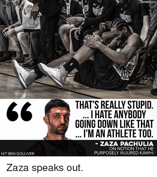 Memes, Cbssports, and 🤖: H/T BEN GOLLIVER  CBSSports  I HATE ANYBODY  GOING DOWN LIKE THAT  I'MAN ATHLETE TOO  ZAZA PACHULIA  ON NOTION THAT HE  PURPOSELY INJURED KAWHI Zaza speaks out.