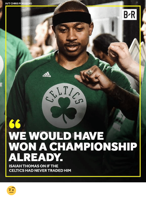 Celtics: H/T CHRIS FORSBERG  B R  WE WOULD HAVE  WON A CHAMPIONSHIP  ALREADY.  ISAIAH THOMAS ON IF THE  CELTICS HAD NEVER TRADED HIM 🤨