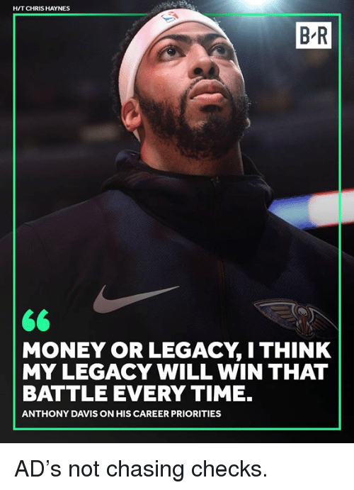Anthony Davis: H/T CHRIS HAYNES  B-R  MONEY OR LEGACY, I THINK  MY LEGACY WILL WIN THAT  BATTLE EVERY TIME.  ANTHONY DAVIS ON HIS CAREER PRIORITIES AD's not chasing checks.