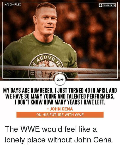 how-many-years: H/T COMPLEX  OCBS SPORTS  6  MY DAYS ARE NUMBERED. I JUST TURNED 40 IN APRIL AND  WE HAVE SO MANY YOUNG AND TALENTED PERFORMERS,  I DON'T KNOW HOW MANY YEARS I HAVE LEFT  -JOHN CENA  ON HIS FUTURE WITH WWE The WWE would feel like a lonely place without John Cena.