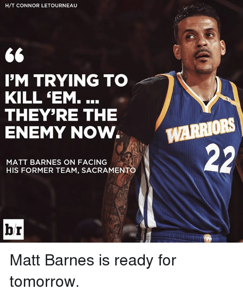 Matt Barnes, Sacramento, and Tomorrow: H/T CONNOR LETOURNEAU  66  I'M TRYING TO  KILL EM.  THEY'RE THE  ENEMY NOW  MATT BARNES ON FACING  HIS FORMER TEAM, SACRAMENTO  hr  WARRIORS  22 Matt Barnes is ready for tomorrow.