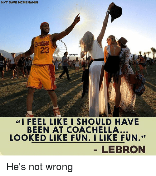 "Coachella, Memes, and Lebron: H/T DAVE MCMENAMIN  23  ""I FEEL LIKE I SHOULD HAVE  BEEN AT COACHELLA...  LOOKED LIKE FUN. I LIKE FUN.""  LEBRON He's not wrong"