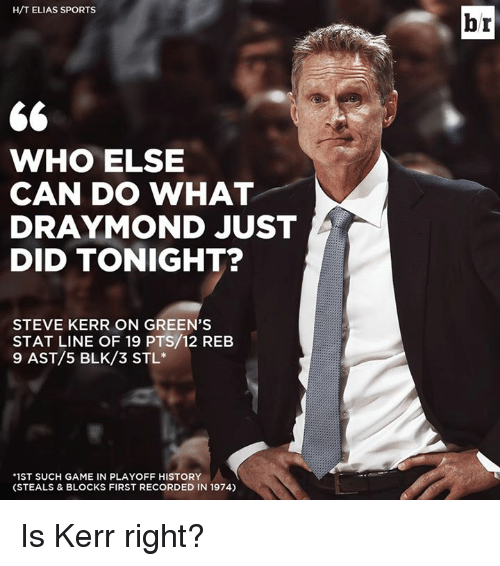 "Sports, Game, and History: H/T ELIAS SPORTS  WHO ELSE  CAN DO WHAT  RAYMOND JUST  DID TONIGHT?  STEVE KERR ON GREEN'S  STAT LINE OF 19 PTS/12 REB  9 AST/5 BLK/3 STL  ""1ST SUCH GAME IN PLAYOFF HISTORY  (STEALS & BLOCKS FIRST RECORDED IN 1974)  br Is Kerr right?"