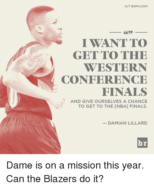 Espn, Finals, and Sports: H/T ESPN COM  I WANT TO  GET TO THE  WESTERN  CONFERENCE  FINALS  AND GIVE OURSELVES A CHANCE  TO GET TO THE CNBA] FINALS.  DAMIAN LILLARD  br Dame is on a mission this year. Can the Blazers do it?