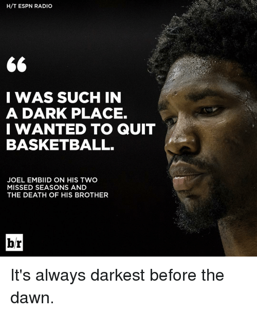 Basketball, Espn, and Radio: H/T ESPN RADIO  I WAS SUCH IN  A DARK PLACE.  I WANTED TO QUIT  BASKETBALL.  JOEL EMBIID ON HIS TWO  MISSED SEASONS AND  THE DEATH OF HIS BROTHER  br It's always darkest before the dawn.