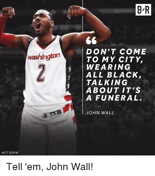 Espn, John Wall, and Sports: H/T ESPN  Washington  BR  DON'T COME  TO MY CITY,  WEARING  ALL BLACK  TALKING  ABOUT IT'S  A FUNERAL  JOHN WALL Tell 'em, John Wall!