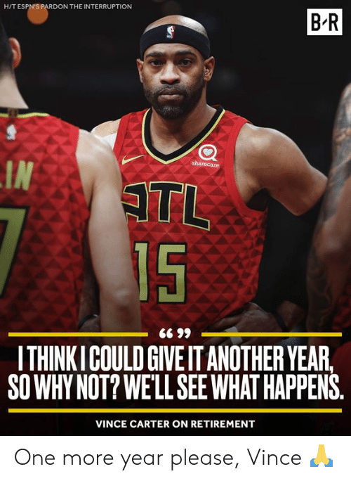 vince carter: H/T ESPN'S PARDON THE INTERRUPTION  B-R  sharecare  IN  ATL  15  ITHINKICOULD GIVE IT ANOTHER YEAR,  SO WHY NOT? WE'LL SEEWHAT HAPPENS  VINCE CARTER ON RETIREMENT One more year please, Vince 🙏