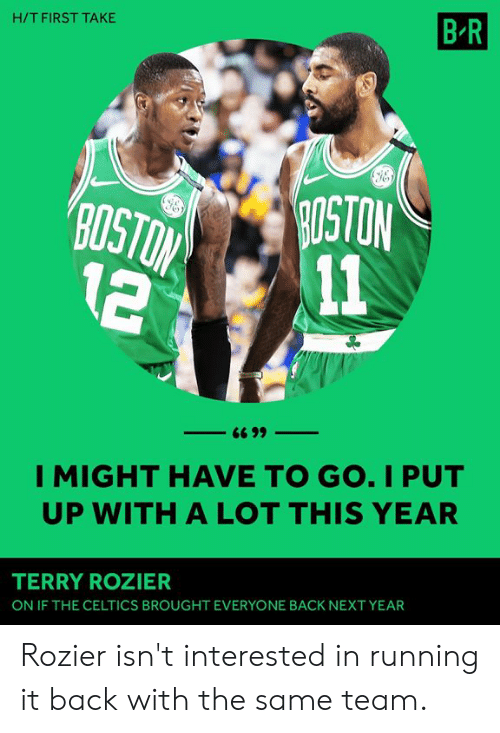 first take: H/T FIRST TAKE  B R  OSTON  2 11  I MIGHT HAVE TO GO. I PUT  UP WITH A LOT THIS YEAR  TERRY ROZIER  ON IF THE CELTICS BROUGHT EVERYONE BACK NEXT YEAR Rozier isn't interested in running it back with the same team.