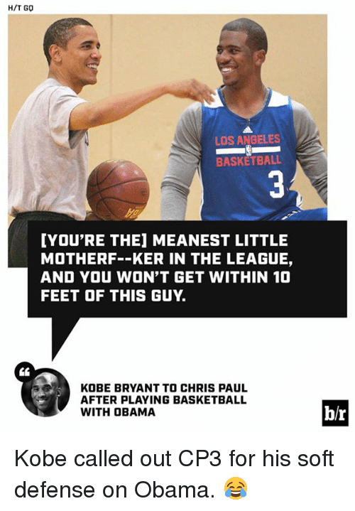Basketball: H/T GO  LOS ANGELES  BASKETBALL  YOU'RE THE] MEANEST LITTLE  MOTHERF--KER IN THE LEAGUE,  AND YOU WON'T GET WITHIN 10  FEET OF THIS GUY.  KOBE BRYANT TO CHRIS PAUL  AFTER PLAYING BASKETBALL  WITH OBAMA  b/r Kobe called out CP3 for his soft defense on Obama. 😂