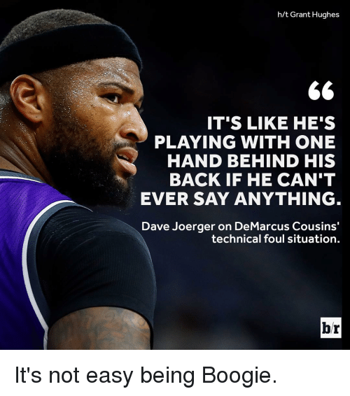 Boogies: h/t Grant Hughes  66  IT'S LIKE HE'S  PLAYING WITH ONE  HAND BEHIND HIS  BACK IF HE CAN'T  EVER SAY ANYTHING  Dave Joerger on DeMarcus Cousins  technical foul situation.  br It's not easy being Boogie.
