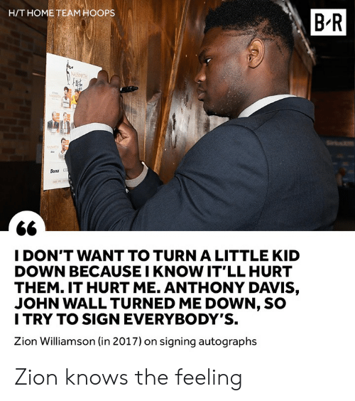 H T: H/T HOME TEAM HOOPS  B-R  Bona  I DON'T WANT TO TURN A LITTLE KID  DOWN BECAUSE I KNOW IT'LL HURT  THEM. IT HURT ME. ANTHONY DAVIS,  JOHN WALL TURNED ME DOWN, SO  I TRY TO SIGN EVERYBODY'S.  Zion Williamson (in 2017) on signing autographs Zion knows the feeling