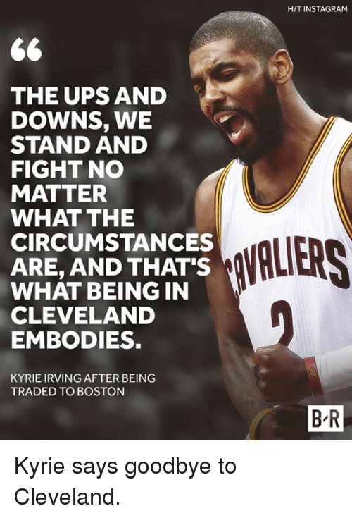Instagram, Kyrie Irving, and Ups: H/T INSTAGRAM  THE UPS AND  DOWNS, WE  STAND AND  FIGHT NO  MATTER  WHAT THE  CIRCUMSTANCES  ARE, AND THAT'S  WHAT BEING IN  CLEVELAND  EMBODIES.  VALIERS  KYRIE IRVING AFTER BEING  TRADED TO BOSTON  B-R Kyrie says goodbye to Cleveland.