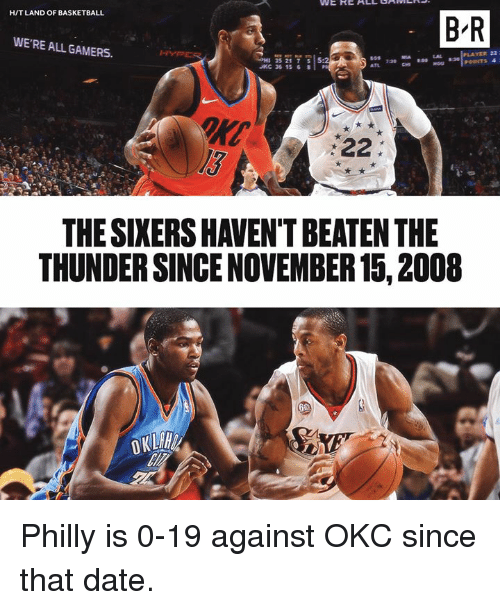 Sixers: H/T LAND OF BASKETBALL  B-R  WE'RE ALL GAMERS.  YER 22  H 35217  JKC 36 15 8  5:2  l3  THE SIXERS HAVEN'T BEATEN THE  THUNDER SINCE NOVEMBER 15, 2008 Philly is 0-19 against OKC since that date.
