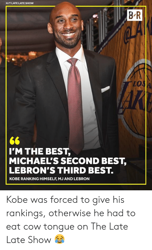 Michaels: H/T LATE LATE SHOW  B R  lo  I'M THE BEST,  MICHAEL'S SECOND BEST,  LEBRON'S THIRD BEST.  KOBE RANKING HIMSELF, MJ AND LEBRON Kobe was forced to give his rankings, otherwise he had to eat cow tongue on The Late Late Show 😂