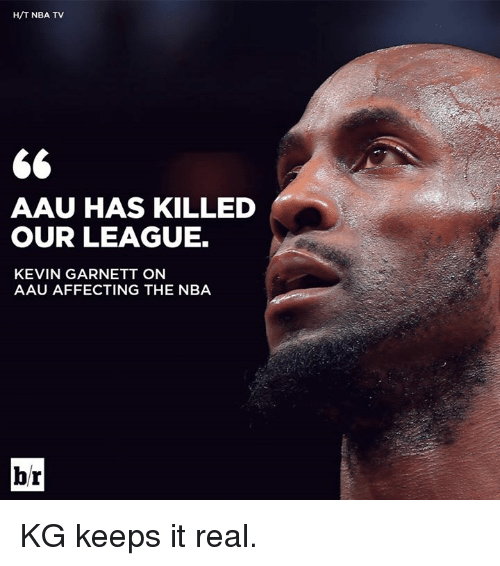 AAU: H/T NBA TV  AAU HAS KILLED  OUR LEAGUE.  KEVIN GARNETT ON  AAU AFFECTING THE NBA  br KG keeps it real.
