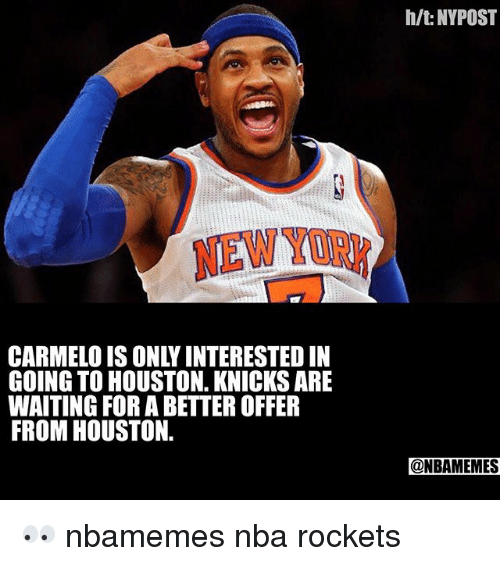 Basketball, New York Knicks, and Nba: h/t: NYPOST  NEWYORK  CARMELO IS ONLY INTERESTED IN  GOING TO HOUSTON. KNICKS ARE  WAITING FOR A BETTER OFFER  FROM HOUSTON.  @NBAMEMES 👀 nbamemes nba rockets