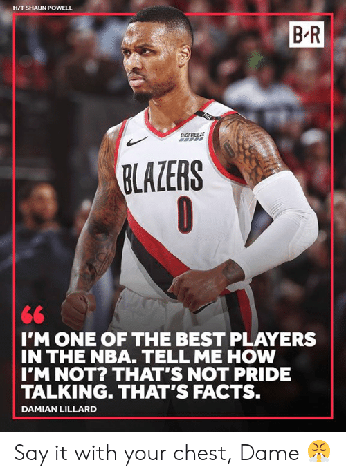Damian Lillard: H/T SHAUN POWELL  B R  BIDFREEZE  BLAZERS  IMONE OF THE BEST PLAYERS  IN THE NBA. TELL ME HOW  IM NOT? THAT'S NOT PRIDE  TALKING. THAT'S FACTS.  DAMIAN LILLARD Say it with your chest, Dame 😤