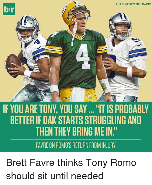 "favre: H/T SIRIUSXM NFL RADIO  hr  IF YOU ARE TONY, YOU SAY... ""IT IS PROBABLY  BETTERIF DAK STARTSSTRUGGLING AND  THEN THEY BRING MEIN  FAVRE ONROMO'S RETURNFROM INJURY Brett Favre thinks Tony Romo should sit until needed"