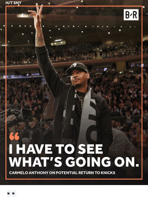 Carmelo Anthony: H/T SNY  B-R  I HAVE TO SEE  WHAT'S GOING ON  CARMELO ANTHONY ON POTENTIAL RETURN TO KNICKS 👀