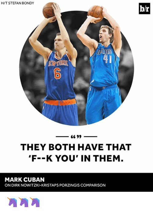 Dirk Nowitzki, Kristaps Porzingis, and Mark Cuban: H/T STEFAN BONDY  b/r  0  THEY BOTH HAVE THAT  F--K YOU' IN THEM  MARK CUBAN  ON DIRK NOWITZKI-KRISTAPS PORZINGIS COMPARISON 🦄🦄🦄