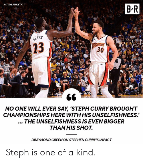 Steph Curry: H/T THE ATHLETIC  B-R  REEN  23  RRIORS  30  NO ONE WILL EVER SAY, 'STEPH CURRY BROUGHT  CHAMPIONSHIPS HERE WITH HIS UNSELFISHNESS.  THE UNSELFISHNESS IS EVEN BIGGER  THAN HIS SHOT.  DRAYMOND GREEN ON STEPHEN CURRY'S IMPACT Steph is one of a kind.