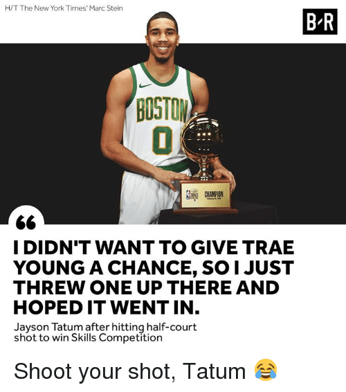 New York Times: H/T The New York Times' Marc Stein  B-R  BOSTON  CHAMPION  I DIDN'T WANT TO GIVE TRAE  YOUNG A CHANCE, SO1 JUST  THREW ONE UP THERE AND  HOPED IT WENT IN  Jayson Tatum after hitting half-court  shot to win Skills Competition Shoot your shot, Tatum 😂