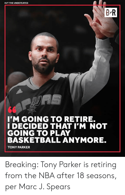 marc: H/T THE UNDEFEATED  BR  I'M GOING TO RETIRE.  I DECIDED THAT I'M NOT  GOING TO PLAY  BASKETBALL ANYMORE.  TONY PARKER Breaking: Tony Parker is retiring from the NBA after 18 seasons, per Marc J. Spears