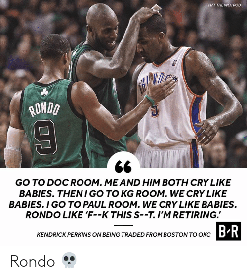pod: H/T THE WOJ POD  ONDO  GO TO DOCROOM. MEAND HIM BOTH CRY LIKE  BABIES. THENI GO TO KG ROOM. WE CRY LIKE  BABIES. I GO TO PAUL ROOM. WE CRY LIKE BABIES  RONDO LIKE 'F--K THIS S--T.I'MRETIRING.  CTASIDROHIROSTOWTOBR  KENDRICK PERKINS ON BEING TRADED FROM BOSTON TO OKCD Rondo 💀