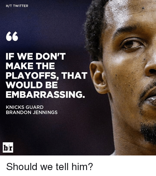 brandon jennings: H/T TWITTER  IF WE DON'T  MAKE THE  PLAYOFFS, THAT  WOULD BE  EMBARRASSING  KNICKS GUARD  BRANDON JENNINGS  br Should we tell him?