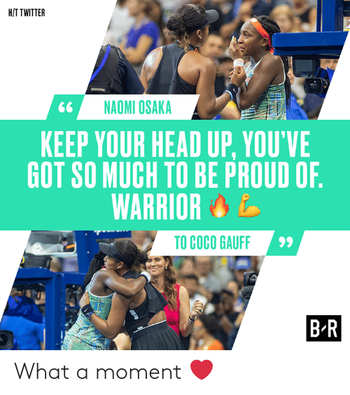 Youve Got: H/T TWITTER  sO  NAOMI OSAKA  KEEP YOUR HEAD UP, YOU'VE  GOT SO MUCH TO BE PROUD OF.  WARRIOR  TO COCO GAUFF  B-R What a moment ❤️