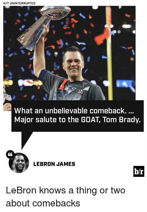 salutations: H/T UNINTERRUPTED  What an unbelievable comeback.  Major salute to the GOAT Tom Brady.  LEBRON JAMES  b/r LeBron knows a thing or two about comebacks