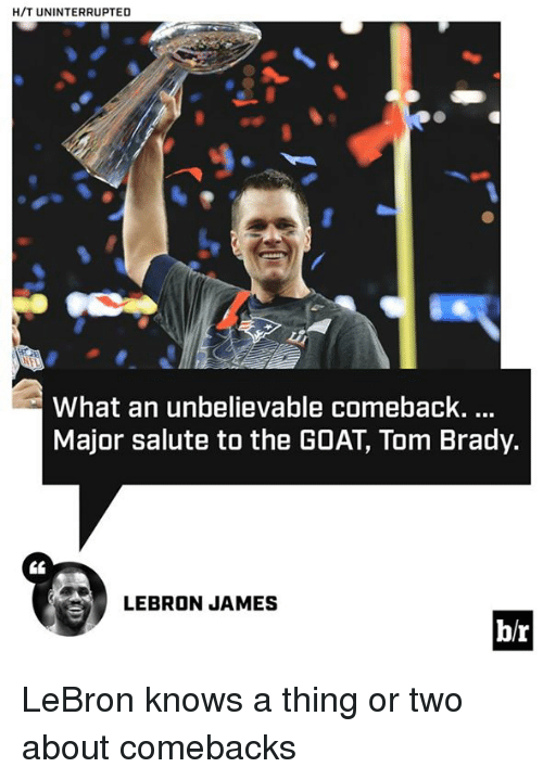 brady: H/T UNINTERRUPTED  What an unbelievable comeback....  Major salute to the GOAT, Tom Brady.  LEBRON JAMES  b/r LeBron knows a thing or two about comebacks