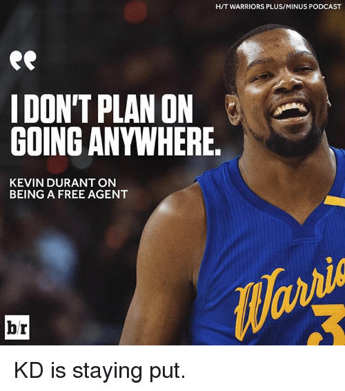 Kevin Durant, Sports, and Free: H/T WARRIORS PLUSIMINUS PODCAST  DON'T PLAN ON  GOING ANYWHERE.  KEVIN DURANT ON  BEING A FREE AGENT  br KD is staying put.