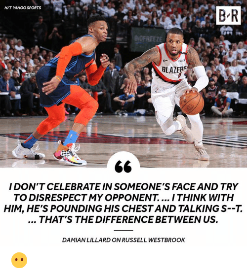 westbrook: H/T YAHOO SPORTS  B R  BLAZERS  I DON'T CELEBRATE IN SOMEONE'S FACE AND TRY  TO DISRESPECTMY OPPONENT.... I THINK WITH  HIM, HE'S POUNDING HIS CHESTAND TALKING S--7.  THAT'S THE DIFFERENCE BETWEEN US.  DAMIAN LILLARD ON RUSSELL WESTBROOK 😶