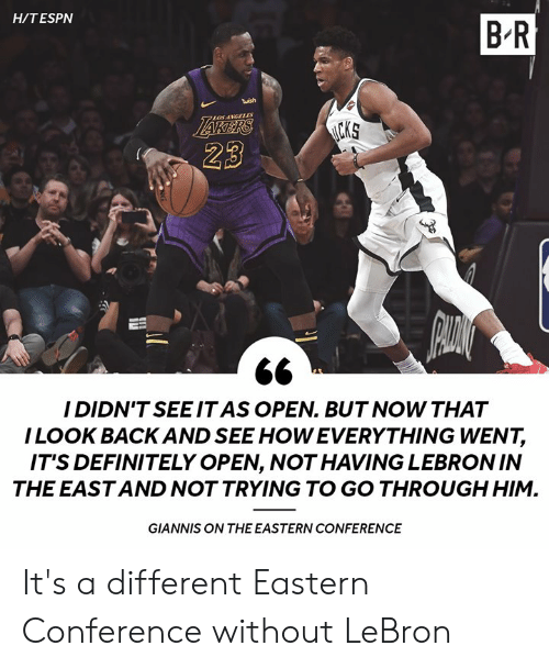 giannis: H/TESPN  B R  twish  LOSANGLLES  23  I DIDN'TSEEIT AS OPEN. BUT NOW THAT  ILOOK BACK AND SEE HOW EVERYTHING WENT,  IT'S DEFINITELY OPEN, NOT HAVING LEBRONIN  THE EAST AND NOT TRYING TO GO THROUGH HIM.  GIANNIS ON THE EASTERN CONFERENCE It's a different Eastern Conference without LeBron