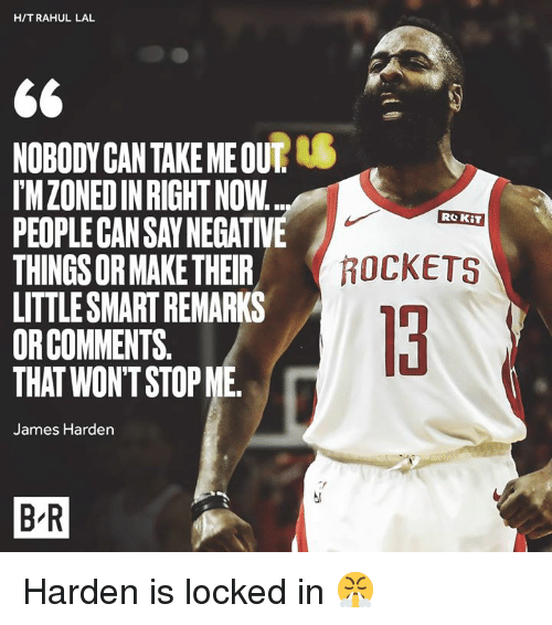 locked in: H/TRAHUL LAL  NOBODYCAN TAKE ME OUT  IMZONEDIN RIGHT NOW  PEOPLE CAN SAY NEGATIVE  THINGS OR MAKE THEIR  LITTLESMART REMARKS  ORCOMMENTS.  THAT WON'T STOP ME  Re KiT  ROCKETS  13  James Harden  B R Harden is locked in 😤
