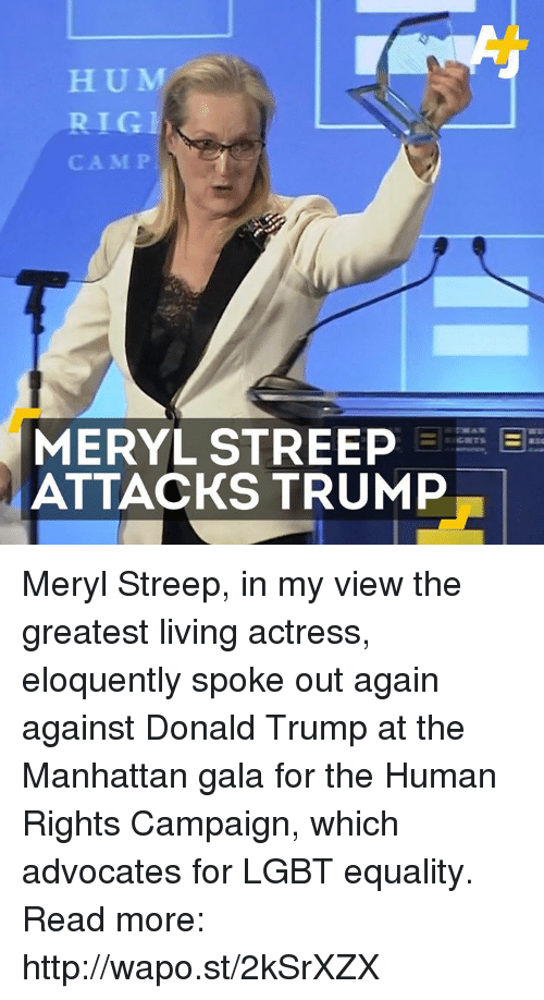 Donald Trump, Lgbt, and Memes: H U M  CAMP  MERYL STREEP EEEE E  ATTACKS TRUMP Meryl Streep, in my view the greatest living actress, eloquently spoke out again against Donald Trump at the Manhattan gala for the Human Rights Campaign, which advocates for LGBT equality. Read more: http://wapo.st/2kSrXZX