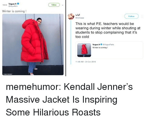Stop Complaining: H Vogue.fr  Follow  Winter is coming!  Follow  @lishbaaa  This is what PE. teachers would be  wearing during winter while shouting at  students to stop complaining that it's  too cold  Vogue.fr@VogueParis  Winter is coming!  11:46 AM-24 Oct 2018 memehumor:  Kendall Jenner's Massive Jacket Is Inspiring Some Hilarious Roasts