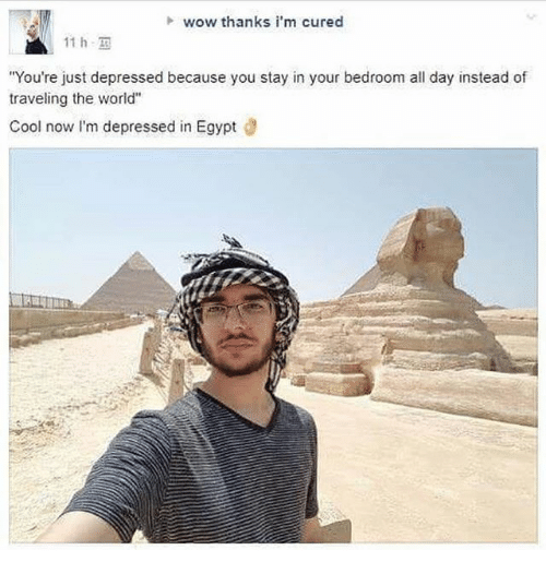 """Egyption: h wow thanks i'm cured  11 h,  You're just depressed because you stay in your bedroom all day instead of  traveling the world""""  Cool now I'm depressed in Egypt d"""